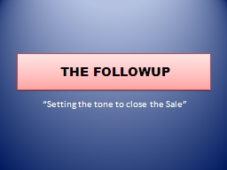 THE FOLLOWUP �Setting the tone to close the Sale�
