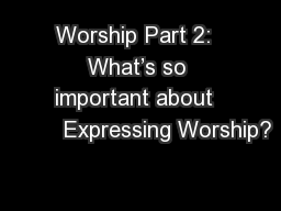 Worship Part 2:  What�s so important about          Expressing Worship?