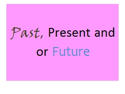 Past ,  Present and or  Future