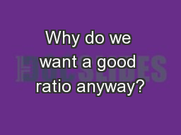 Why do we want a good ratio anyway?