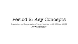 Period 2: Key Concepts Organization and Reorganization of Human Societies, c. 600 BCE to c. 600 CE