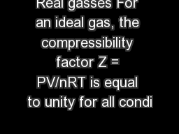 Real gasses For an ideal gas, the compressibility factor Z = PV/nRT is equal to unity for all condi