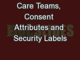 Care Teams, Consent Attributes and Security Labels
