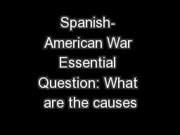 Spanish- American War Essential Question: What are the causes