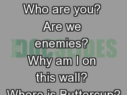 Westley : Who are you? Are we enemies? Why am I on this wall? Where is Buttercup?