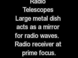 Radio Telescopes Large metal dish acts as a mirror for radio waves.  Radio receiver at prime focus.