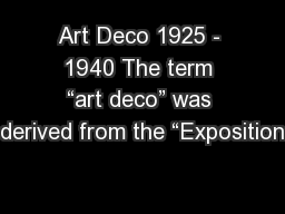 """Art Deco 1925 - 1940 The term """"art deco"""" was derived from the """"Exposition"""