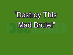 """""""Destroy This Mad Brute!"""""""