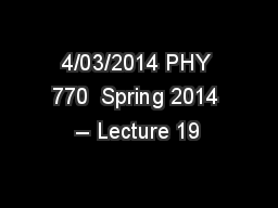 4/03/2014 PHY 770  Spring 2014 -- Lecture 19