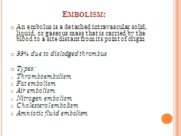 Embolism: An embolus is a detached intravascular solid, liquid, or gaseous mass that is carried by