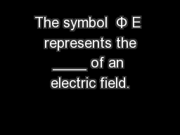The symbol  Φ E  represents the ____ of an electric field.