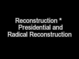 Reconstruction *   Presidential and Radical Reconstruction