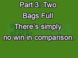 Part 3: Two Bags Full There�s simply no win in comparison.
