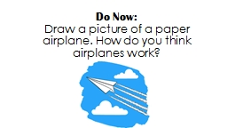 Do Now:  Draw a picture of a paper airplane. How do you think airplanes work?