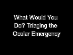 What Would You Do? Triaging the Ocular Emergency PowerPoint PPT Presentation