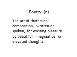 Poetry  (n) The art of rhythmical composition, written or spoken, for exciting pleasure by beautifu