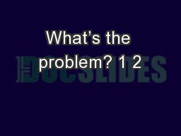 What's the problem? 1 2