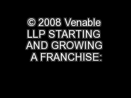 © 2008 Venable LLP STARTING AND GROWING A FRANCHISE: