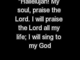 �Hallelujah! My soul, praise the Lord. I will praise the Lord all my life; I will sing to my God