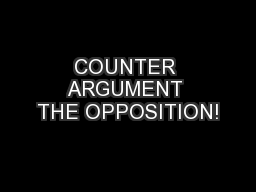 COUNTER ARGUMENT THE OPPOSITION!