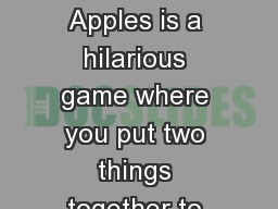 APPLES TO APPLES Apples to Apples is a hilarious game where you put two things together to make a s