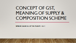 Concept OF GST, MEANING OF SUPPLY & COMPOSITION SCHEME