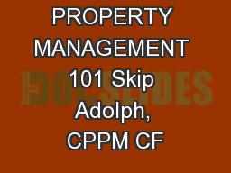 PROPERTY MANAGEMENT 101 Skip Adolph, CPPM CF
