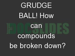 GRUDGE BALL! How can compounds be broken down?