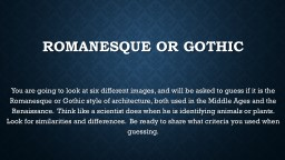 Romanesque or Gothic You are going to look at six different images, and will be asked to guess if i