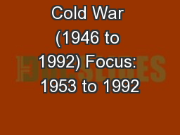 Cold War (1946 to 1992) Focus: 1953 to 1992