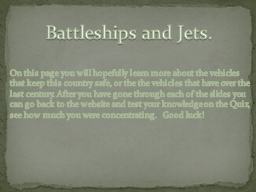 Battleships and Jets . On this page you will hopefully learn more about the vehicles that keep this