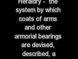 Heraldry -  the system by which coats of arms and other armorial bearings are devised, described, a