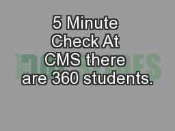 5 Minute Check At CMS there are 360 students.