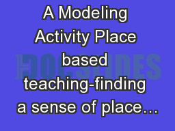 A Modeling Activity Place based teaching-finding a sense of place…