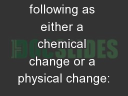 Classify the following as either a chemical change or a physical change:
