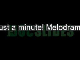Just a minute! Melodrama