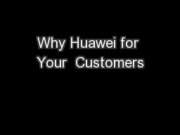 Why Huawei for Your  Customers