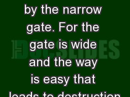 Part 1 Enter by the narrow gate. For the gate is wide and the way is easy that leads to destruction