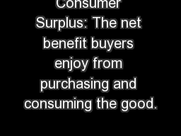 Consumer Surplus: The net benefit buyers enjoy from purchasing and consuming the good.