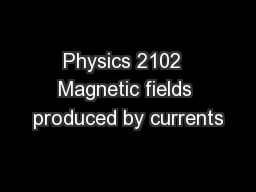 Physics 2102  Magnetic fields produced by currents