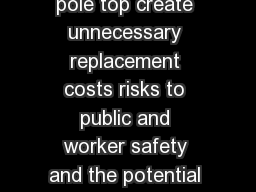 Decay and splitting at the pole top create unnecessary replacement costs risks to public and worker safety and the potential for avoidable outages