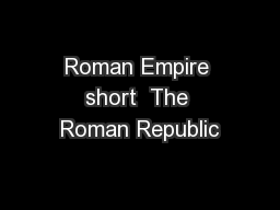 Roman Empire short  The Roman Republic