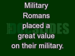 The Roman Military Romans placed a great value on their military.
