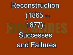 Reconstruction   (1865 -- 1877): Successes and Failures