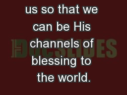 God blesses us so that we can be His channels of blessing to the world.