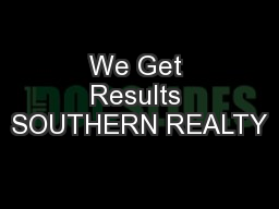 We Get Results SOUTHERN REALTY