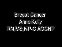 Breast Cancer Anne Kelly RN,MS,NP-C AOCNP