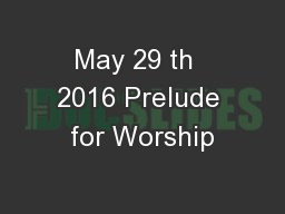 May 29 th  2016 Prelude for Worship