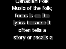 Canadian Folk Music of the folk; focus is on the lyrics because it often tells a story or recalls a