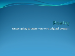 Poetry You are going to create your own original poetry!!!